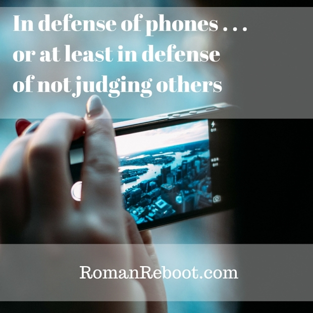 10.9_In defense of phones . . . or at least in defense of not judging others